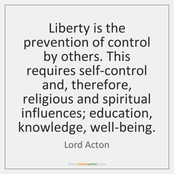 Liberty is the prevention of control by others. This requires self-control and, ...