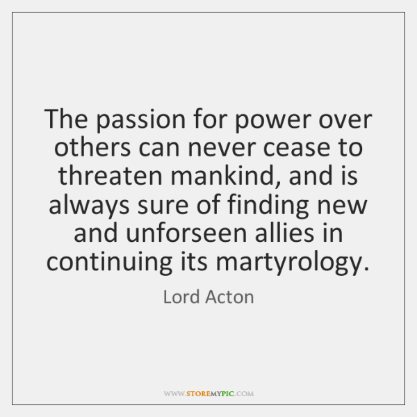 The passion for power over others can never cease to threaten mankind, ...
