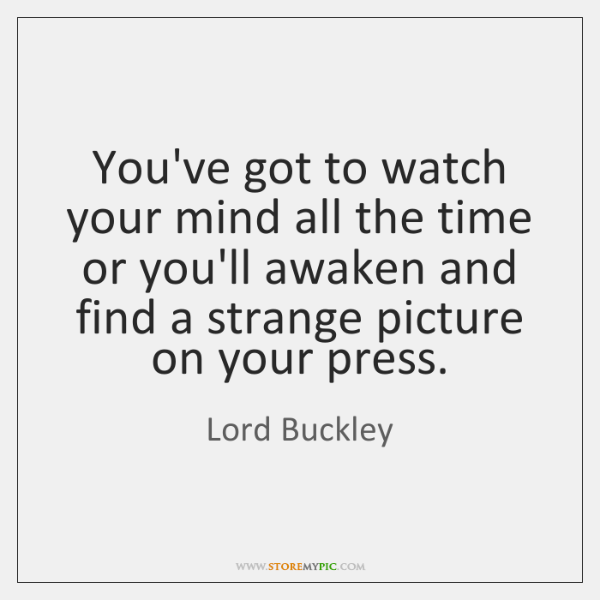 You've got to watch your mind all the time or you'll awaken ...
