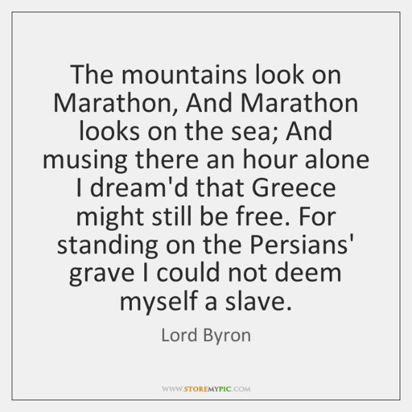 The mountains look on Marathon, And Marathon looks on the sea; And ...