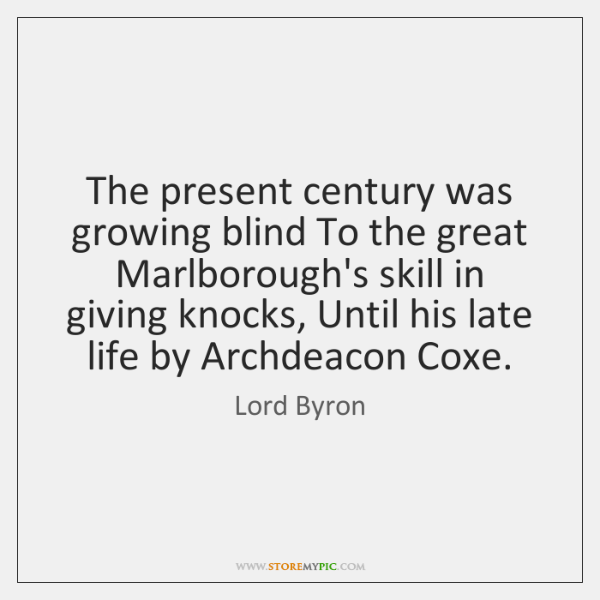 The present century was growing blind To the great Marlborough's skill in ...