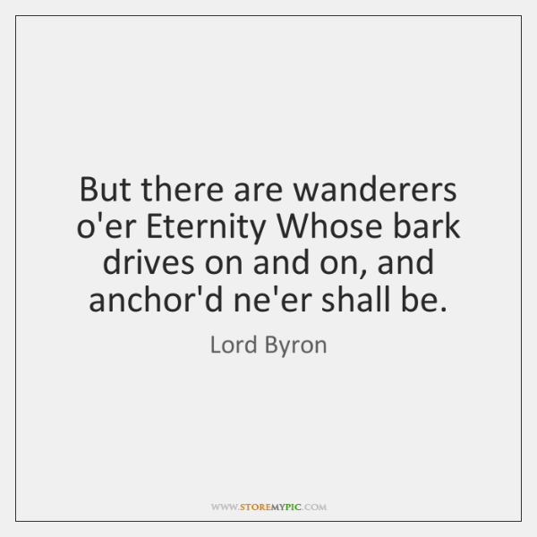 But there are wanderers o'er Eternity Whose bark drives on and on, ...