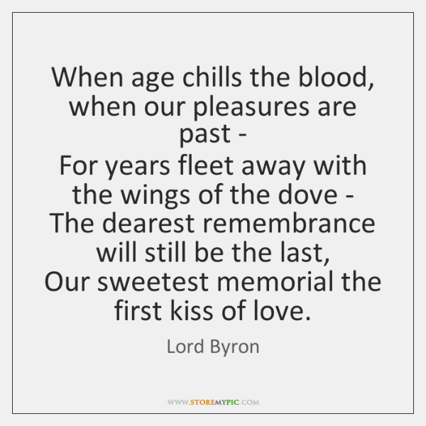 When age chills the blood, when our pleasures are past -   For ...