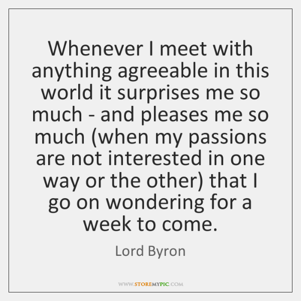 Whenever I meet with anything agreeable in this world it surprises me ...
