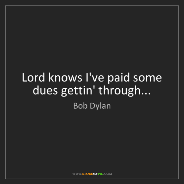Bob Dylan: Lord knows I've paid some dues gettin' through...