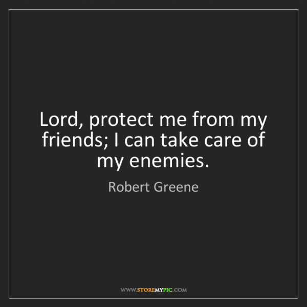 Robert Greene: Lord, protect me from my friends; I can take care of...