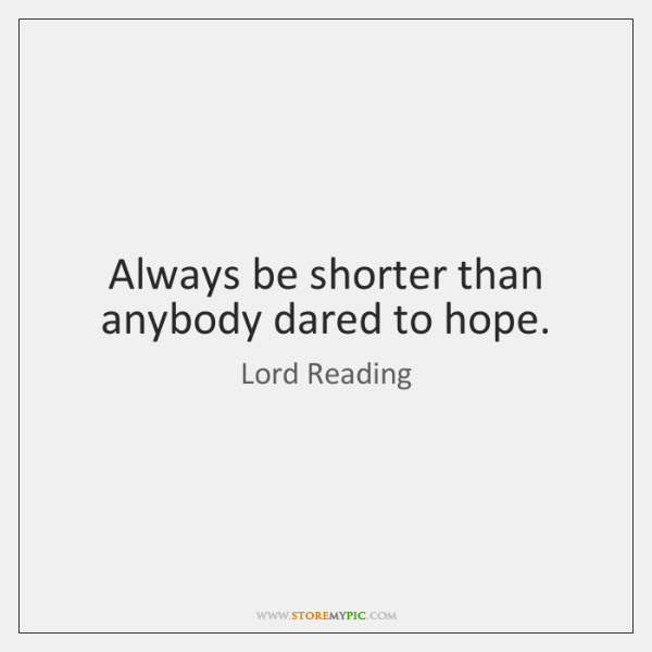 Always be shorter than anybody dared to hope.