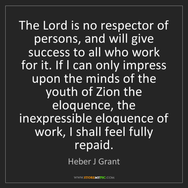 Heber J Grant: The Lord is no respector of persons, and will give success...