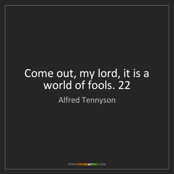 Alfred Tennyson: Come out, my lord, it is a world of fools. 22