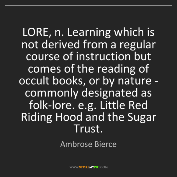 Ambrose Bierce: LORE, n. Learning which is not derived from a regular...
