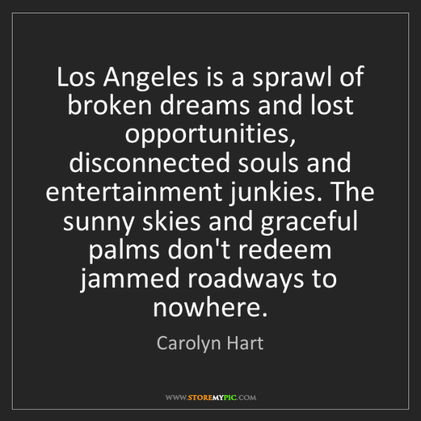 Carolyn Hart: Los Angeles is a sprawl of broken dreams and lost opportunities,...