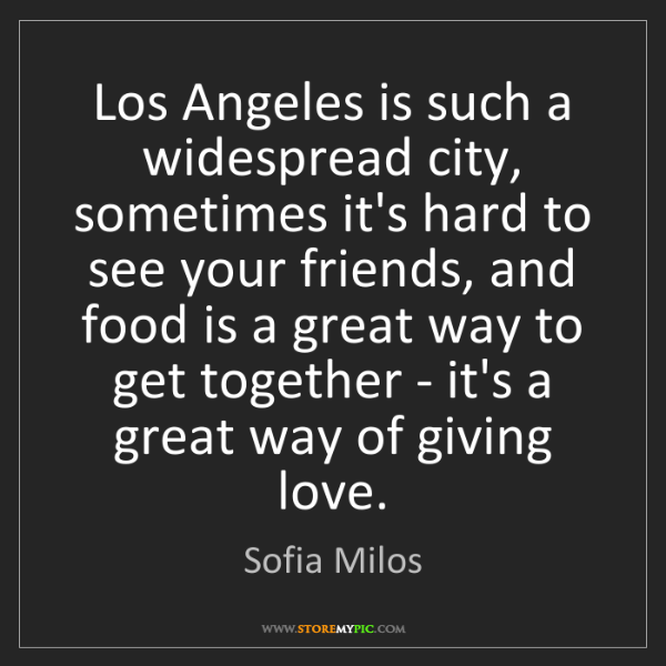 Sofia Milos: Los Angeles is such a widespread city, sometimes it's...