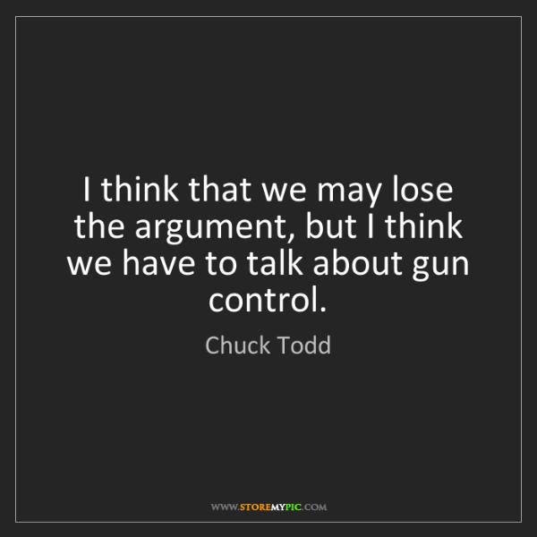 Chuck Todd: I think that we may lose the argument, but I think we...