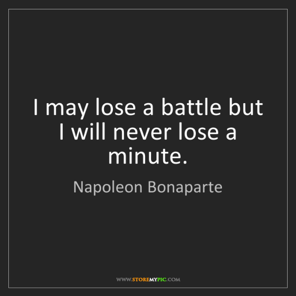 Napoleon Bonaparte: I may lose a battle but I will never lose a minute.