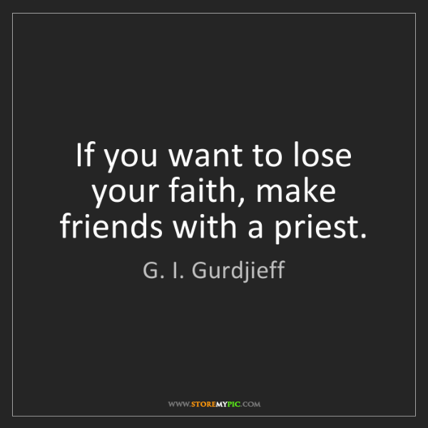 G. I. Gurdjieff: If you want to lose your faith, make friends with a priest.