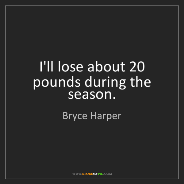 Bryce Harper: I'll lose about 20 pounds during the season.