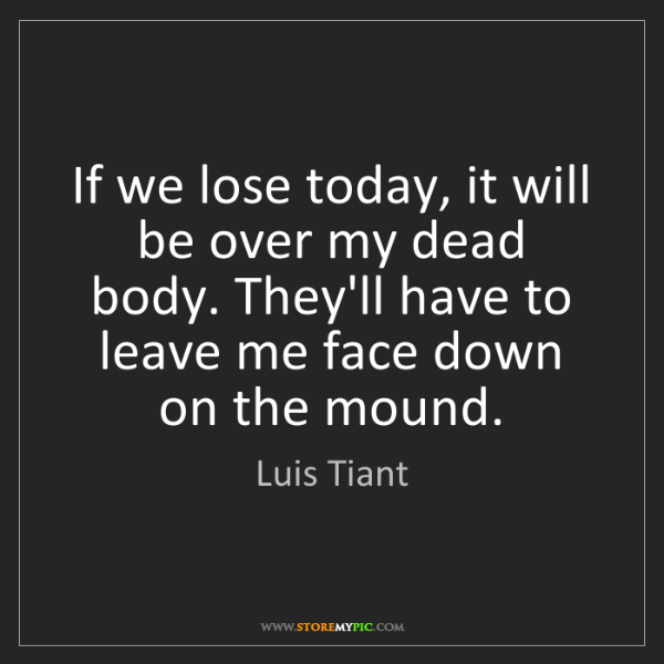 Luis Tiant: If we lose today, it will be over my dead body. They'll...