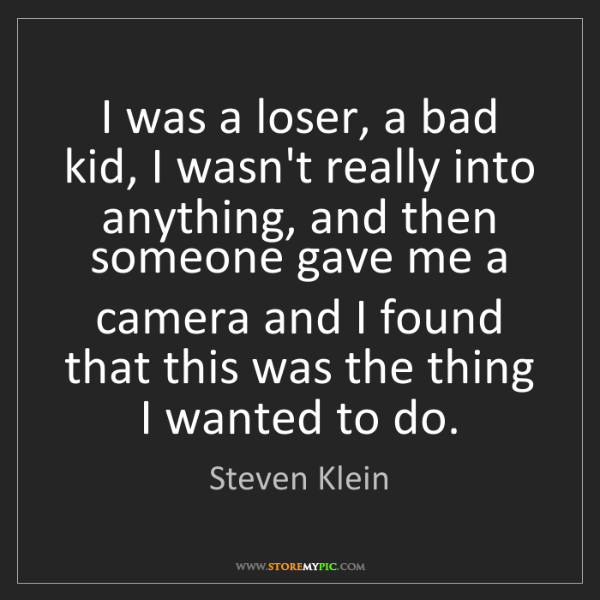Steven Klein: I was a loser, a bad kid, I wasn't really into anything,...