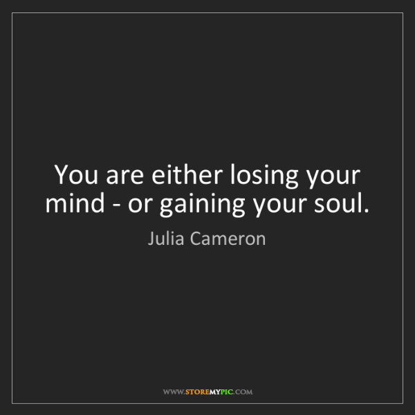Julia Cameron: You are either losing your mind - or gaining your soul.