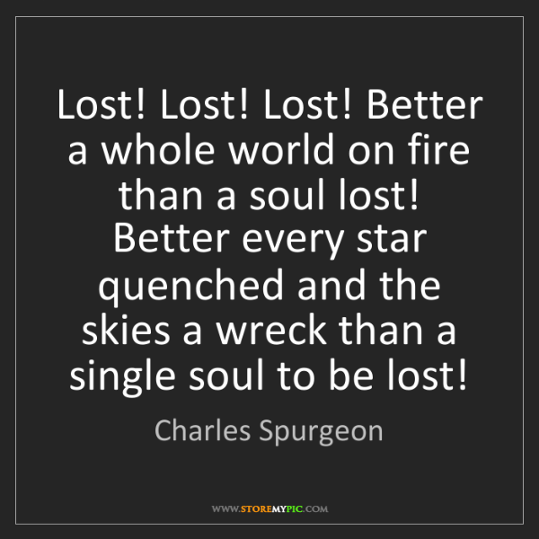 Charles Spurgeon: Lost! Lost! Lost! Better a whole world on fire than a...
