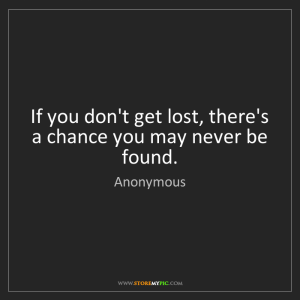 Anonymous: If you don't get lost, there's a chance you may never...
