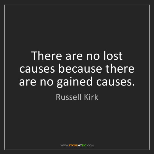 Russell Kirk: There are no lost causes because there are no gained...