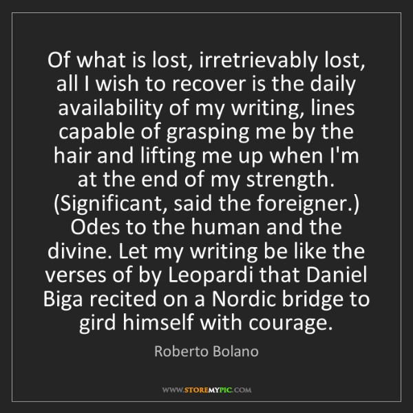 Roberto Bolano: Of what is lost, irretrievably lost, all I wish to recover...