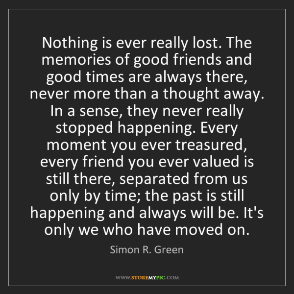 Simon R. Green: Nothing is ever really lost. The memories of good friends...