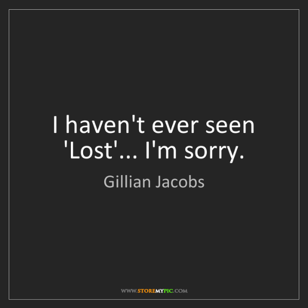 Gillian Jacobs: I haven't ever seen 'Lost'... I'm sorry.