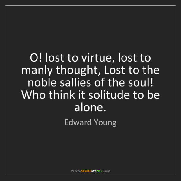 Edward Young: O! lost to virtue, lost to manly thought, Lost to the...