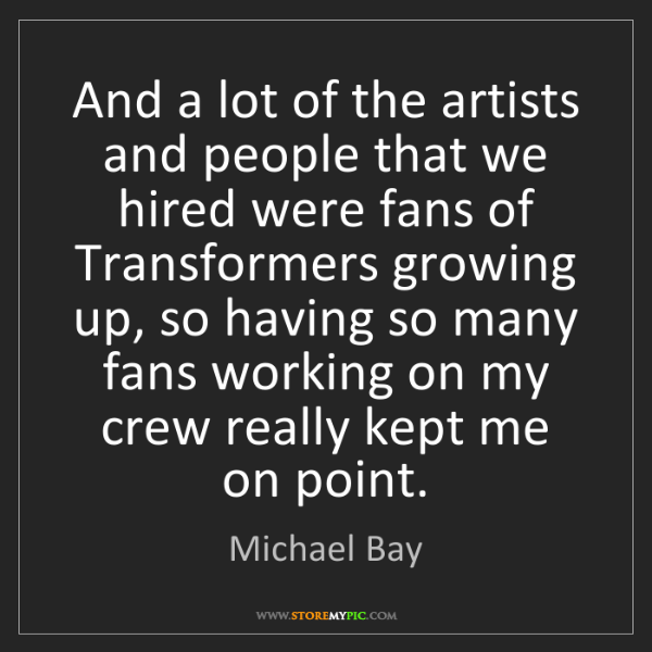Michael Bay: And a lot of the artists and people that we hired were...