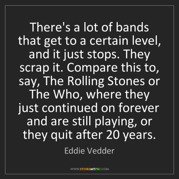 Eddie Vedder: There's a lot of bands that get to a certain level, and...