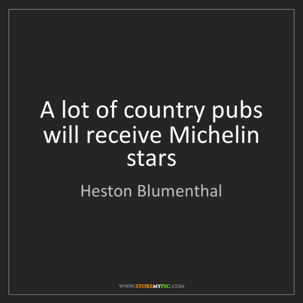 Heston Blumenthal: A lot of country pubs will receive Michelin stars