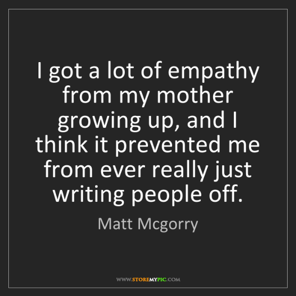 Matt Mcgorry: I got a lot of empathy from my mother growing up, and...