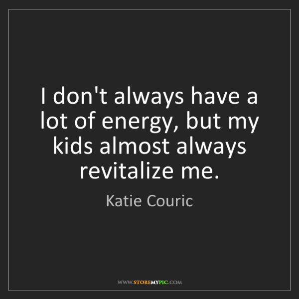 Katie Couric: I don't always have a lot of energy, but my kids almost...
