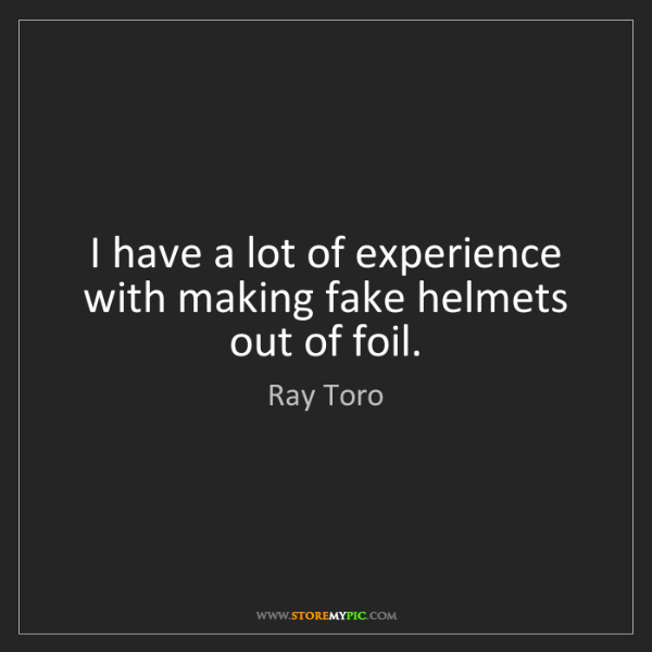 Ray Toro: I have a lot of experience with making fake helmets out...