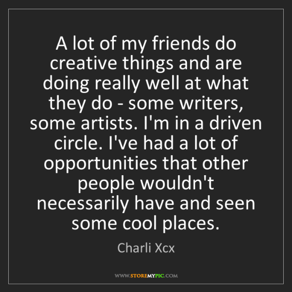 Charli Xcx: A lot of my friends do creative things and are doing...