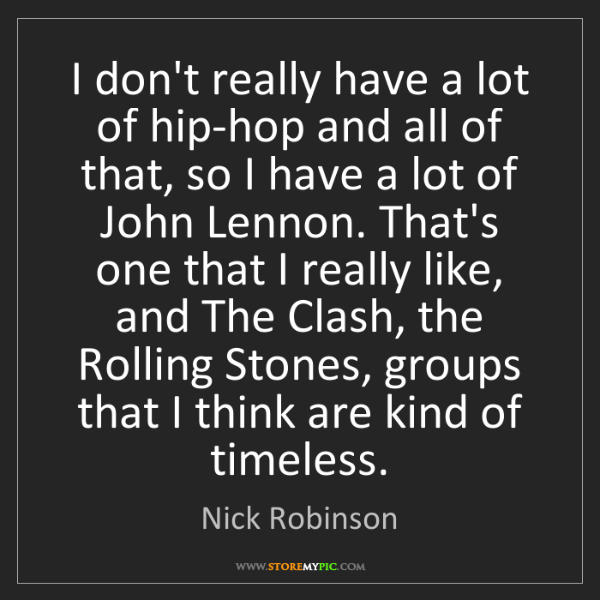 Nick Robinson: I don't really have a lot of hip-hop and all of that,...