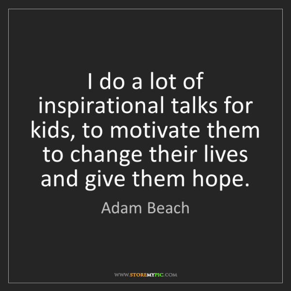 Adam Beach: I do a lot of inspirational talks for kids, to motivate...