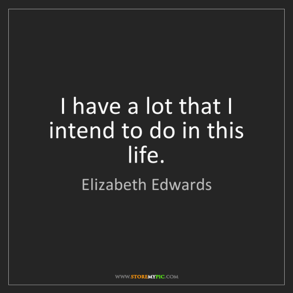 Elizabeth Edwards: I have a lot that I intend to do in this life.