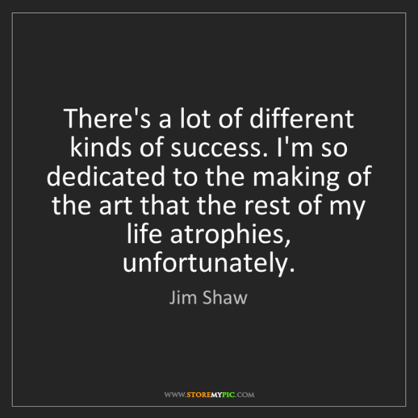 Jim Shaw: There's a lot of different kinds of success. I'm so dedicated...