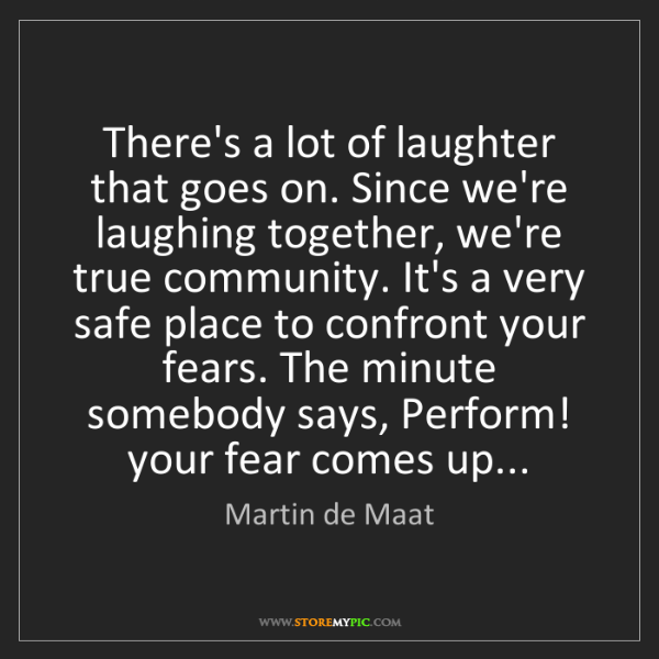 Martin de Maat: There's a lot of laughter that goes on. Since we're laughing...