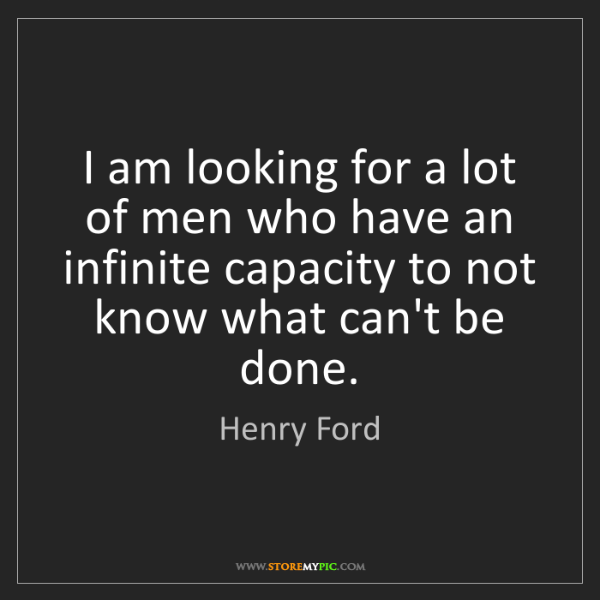 Henry Ford: I am looking for a lot of men who have an infinite capacity...
