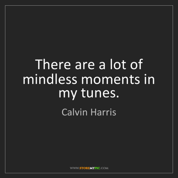 Calvin Harris: There are a lot of mindless moments in my tunes.