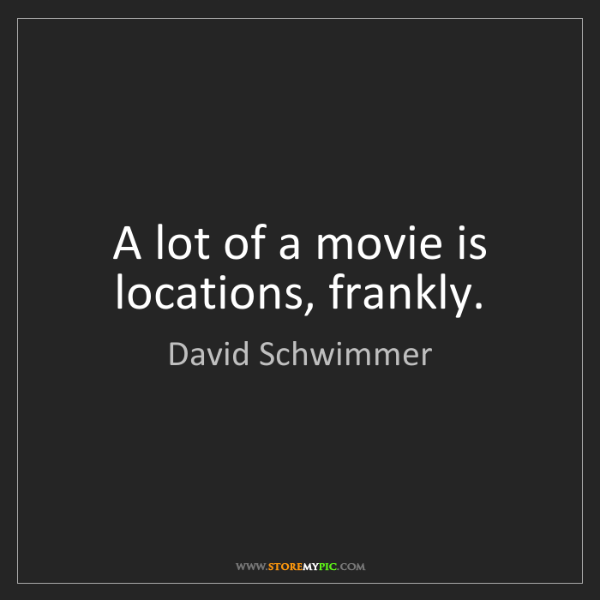 David Schwimmer: A lot of a movie is locations, frankly.