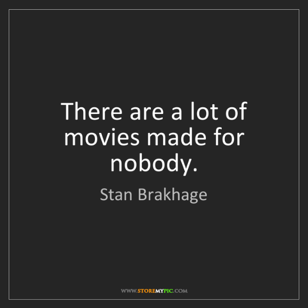 Stan Brakhage: There are a lot of movies made for nobody.