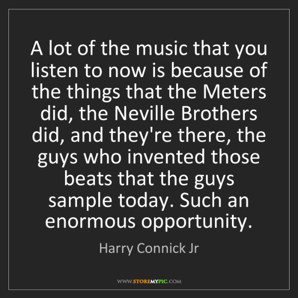 Harry Connick Jr: A lot of the music that you listen to now is because...