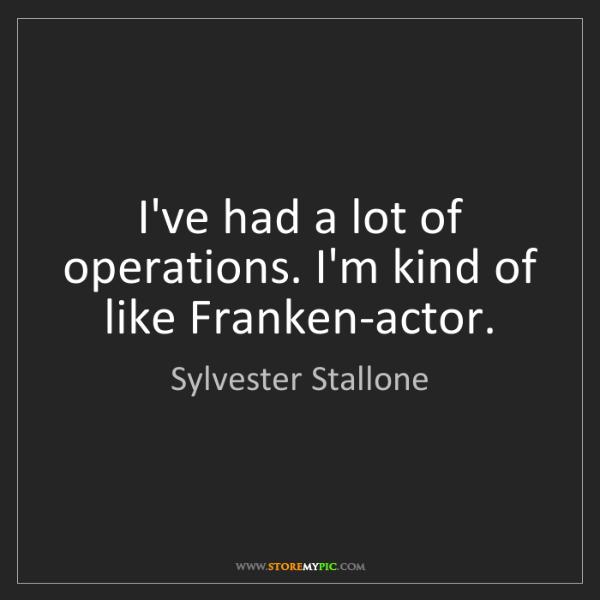 Sylvester Stallone: I've had a lot of operations. I'm kind of like Franken-actor.