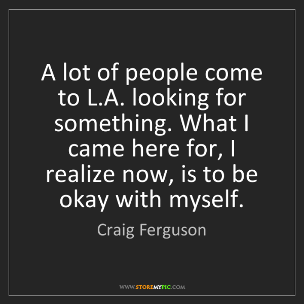 Craig Ferguson: A lot of people come to L.A. looking for something. What...