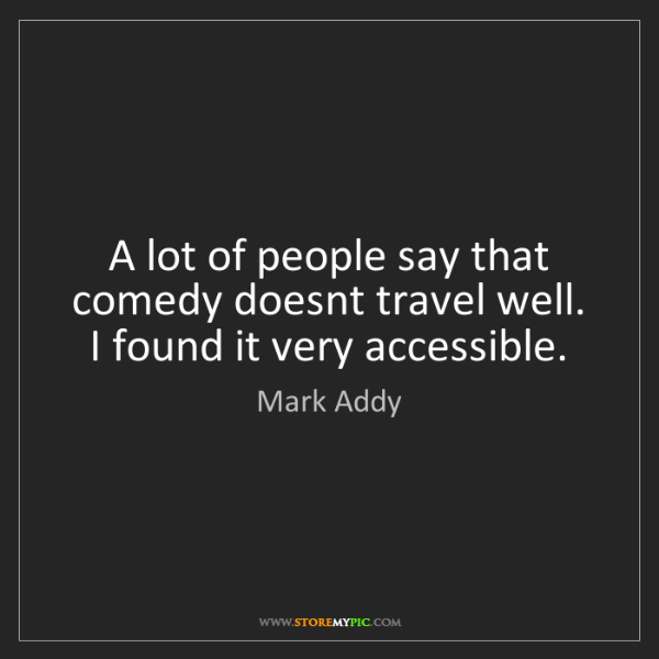 Mark Addy: A lot of people say that comedy doesnt travel well. I...